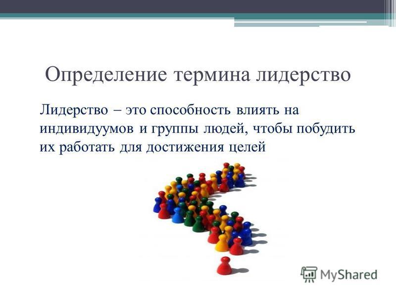 Определение термина лидерство Лидерство это способность влиять на индивидуумов и группы людей, чтобы побудить их работать для достижения целей