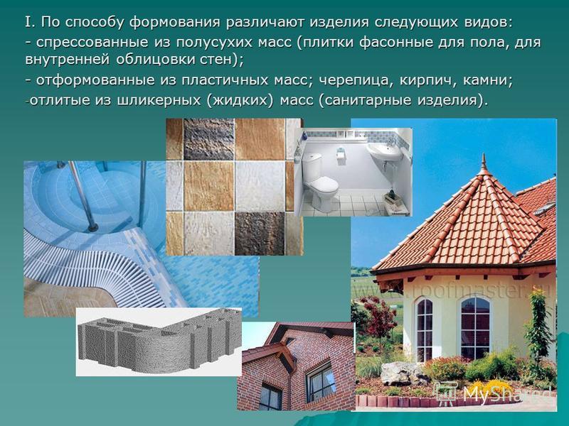 I. По способу формования различают изделия следующих видов: - спрессованные из полусухих масс (плитки фасонные для пола, для внутренней облицовки стен); - отформованные из пластичных масс; черепица, кирпич, камни; - отлитые из шликерных (жидких) масс
