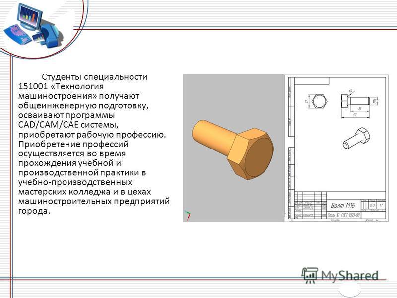 Студенты специальности 151001 «Технология машиностроения» получают общеинженерную подготовку, осваивают программы CAD/CAM/CAE системы, приобретают рабочую профессию. Приобретение профессий осуществляется во время прохождения учебной и производственно