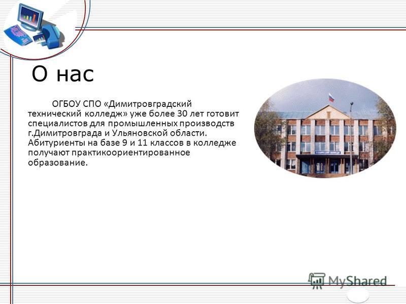 О нас ОГБОУ СПО «Димитровградский технический колледж» уже более 30 лет готовит специалистов для промышленных производств г.Димитровграда и Ульяновской области. Абитуриенты на базе 9 и 11 классов в колледже получают практико ориентированное образован