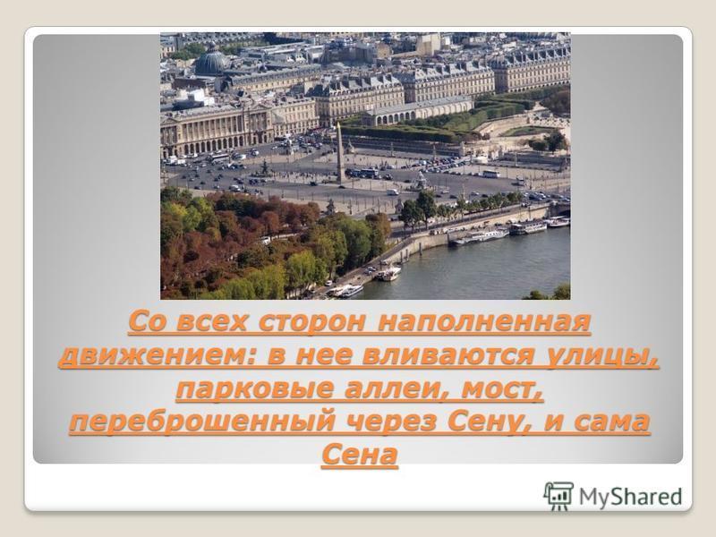 Со всех сторон наполненная движением: в нее вливаются улицы, парковые аллеи, мост, переброшенный через Сену, и сама Сена