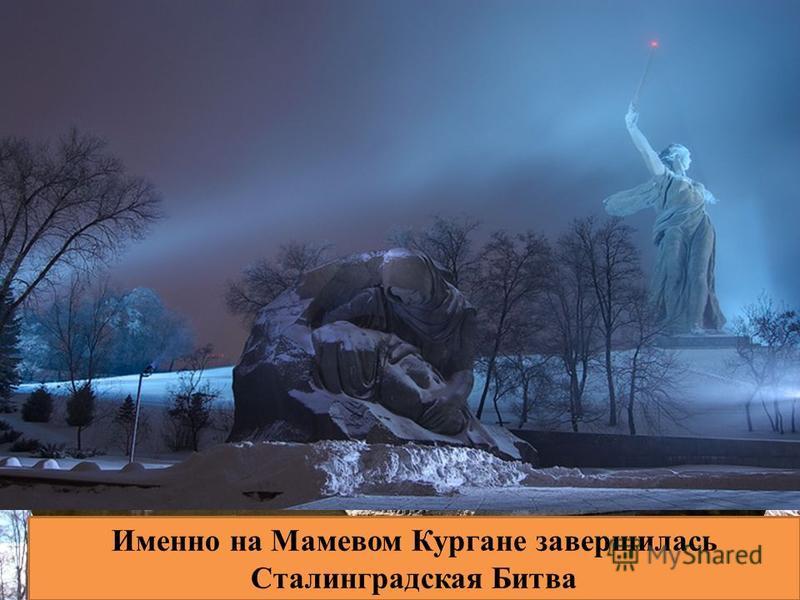 Именно на Мамевом Кургане завершилась Сталинградская Битва