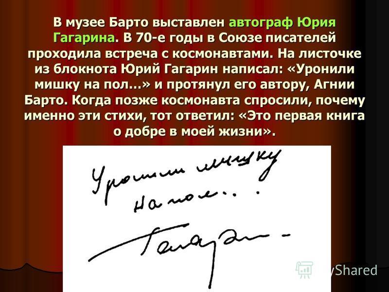В музее Барто выставлен автограф Юрия Гагарина. В 70-е годы в Союзе писателей проходила встреча с космонавтами. На листочке из блокнота Юрий Гагарин написал: «Уронили мишку на пол…» и протянул его автору, Агнии Барто. Когда позже космонавта спросили,