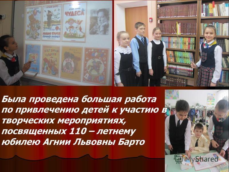 Была проведена большая работа по привлечению детей к участию в творческих мероприятиях, посвященных 110 – летнему юбилею Агнии Львовны Барто