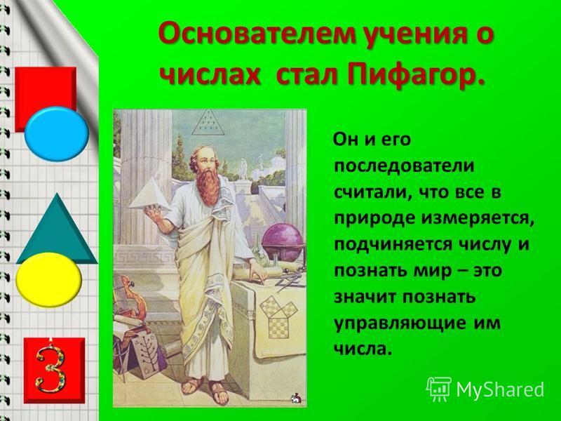 Основателем учения о числах стал Пифагор. Он и его последователи считали, что все в природе измеряется, подчиняется числу и познать мир – это значит познать управляющие им числа.
