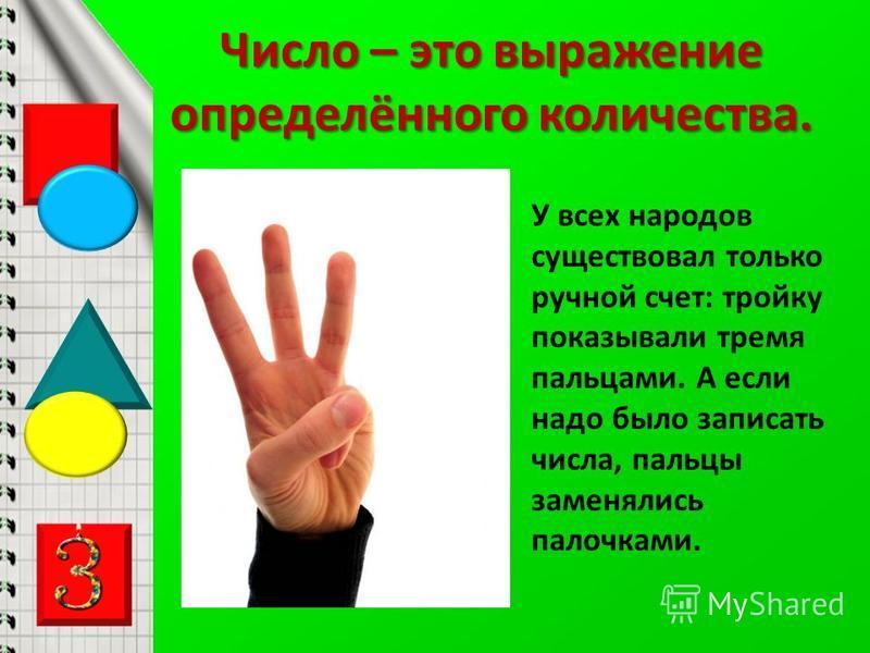 Число – это выражение определённого количества. У всех народов существовал только ручной счет: тройку показывали тремя пальцами. А если надо было записать числа, пальцы заменялись палочками.