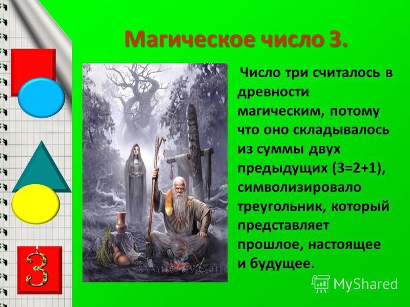 Магическое число 3. Число три считалось в древности магическим, потому что оно складывалось из суммы двух предыдущих (3=2+1), символизировало треугольник, который представляет прошлое, настоящее и будущее.