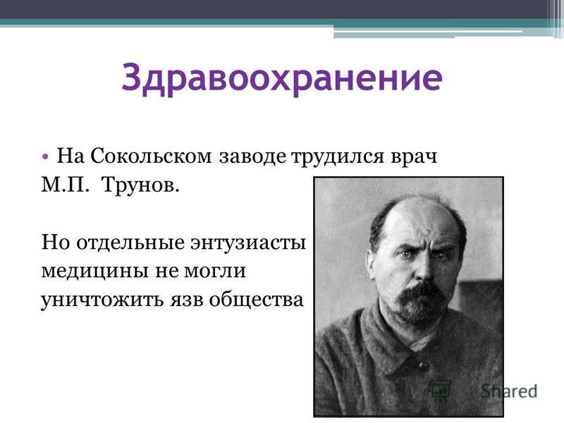 Здравоохранение На Сокольском заводе трудился врач М.П. Трунов. Но отдельные энтузиасты медицины не могли уничтожить язв общества
