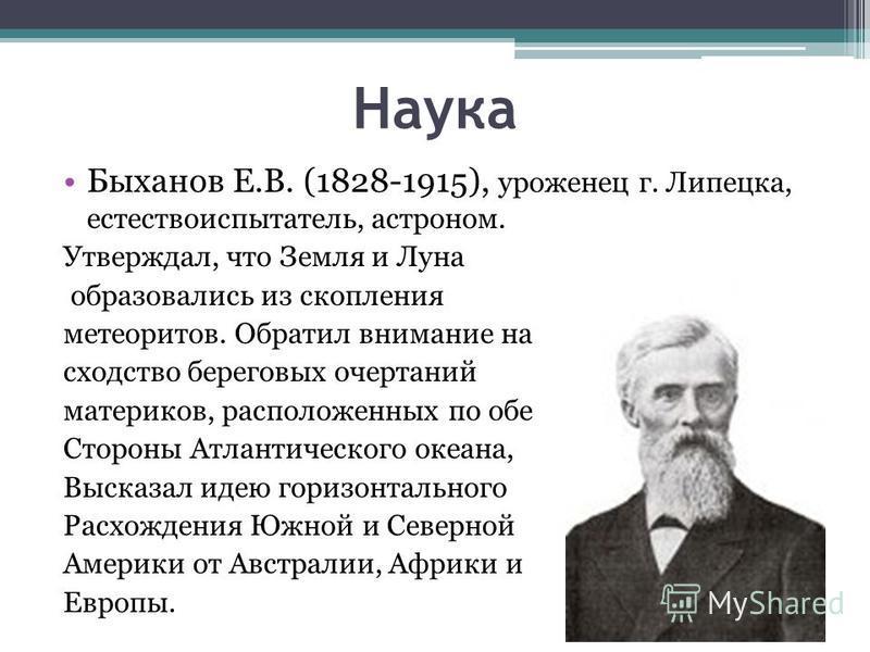 Наука Быханов Е.В. (1828-1915), уроженец г. Липецка, естествоиспытатель, астроном. Утверждал, что Земля и Луна образовались из скопления метеоритов. Обратил внимание на сходство береговых очертаний материков, расположенных по обе Стороны Атлантическо