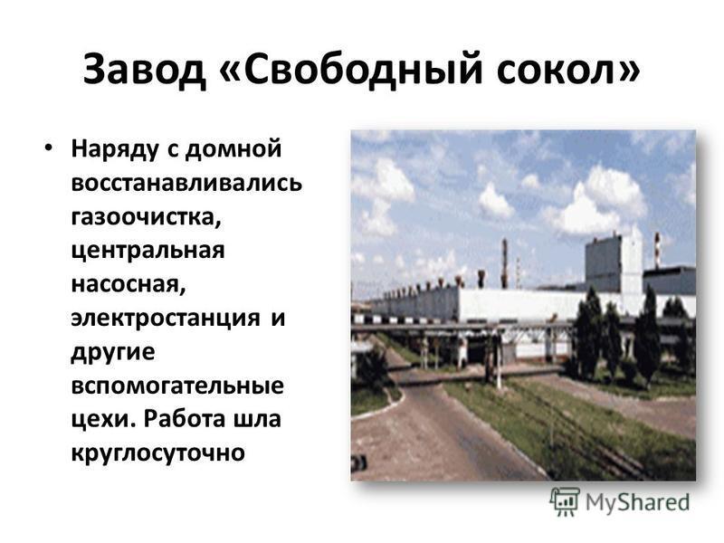 Завод «Свободный сокол» Наряду с домной восстанавливались газоочистка, центральная насосная, электростанция и другие вспомогательные цехи. Работа шла круглосуточно