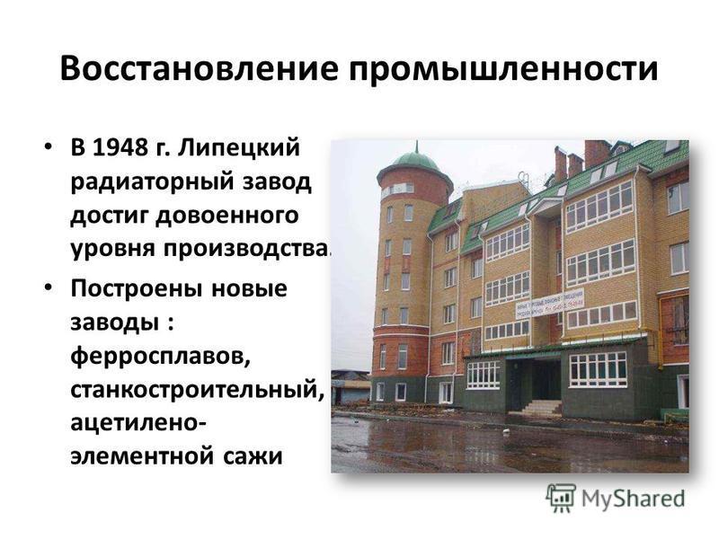 Восстановление промышленности В 1948 г. Липецкий радиаторный завод достиг довоенного уровня производства. Построены новые заводы : ферросплавов, станкостроительный, ацетилено- элементной сажи