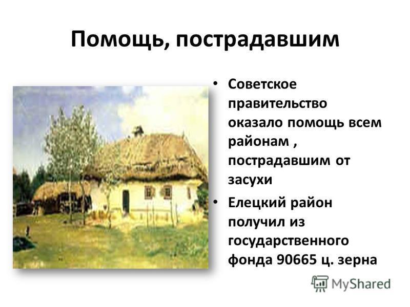 Помощь, пострадавшим Советское правительство оказало помощь всем районам, пострадавшим от засухи Елецкий район получил из государственного фонда 90665 ц. зерна