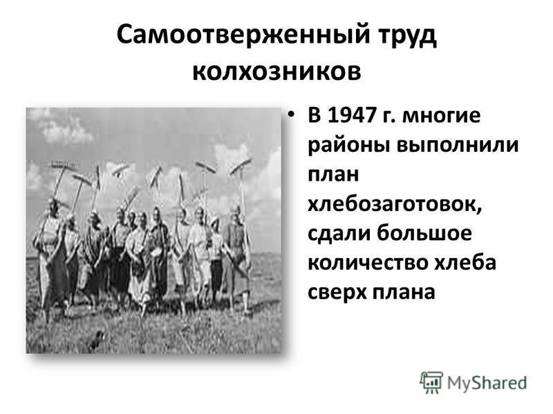 Самоотверженный труд колхозников В 1947 г. многие районы выполнили план хлебозаготовок, сдали большое количество хлеба сверх плана
