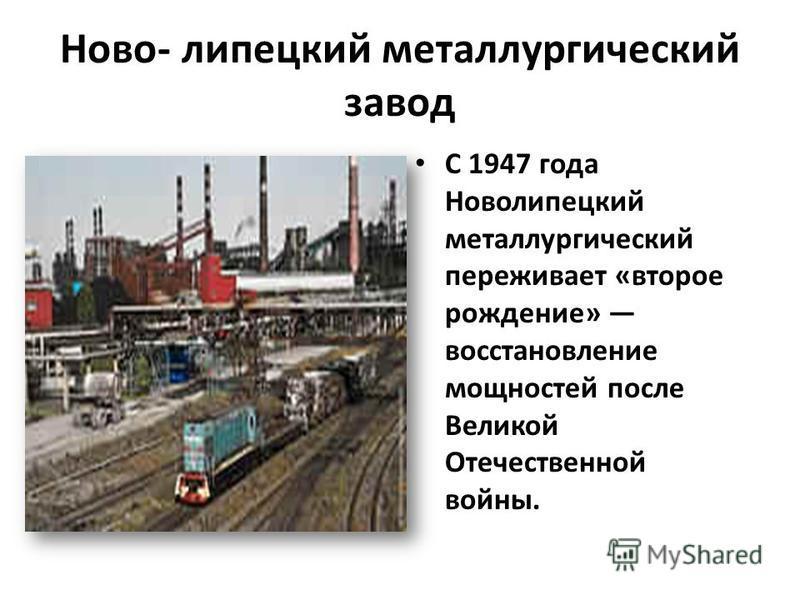 Ново- липецкий металлургический завод С 1947 года Новолипецкий металлургический переживает «второе рождение» восстановление мощностей после Великой Отечественной войны.