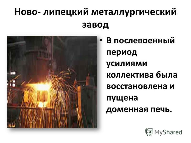 Ново- липецкий металлургический завод В послевоенный период усилиями коллектива была восстановлена и пущена доменная печь.