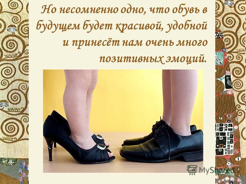 Но несомненно одно, что обувь в будущем будет красивой, удобной и принесёт нам очень много позитивных эмоций.