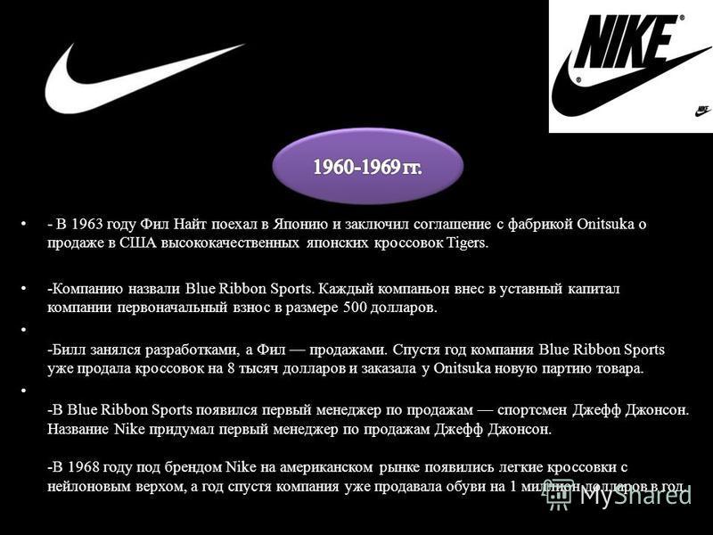 История -История бренда Nike неразрывно связана с двумя именами Фила Найта, бегуна на средние дистанции в команде Орегонского университета и его тренера Билла Боуэрмана. -Спортивная обувь американского производства стоила тогда всего 5 долларов, но е