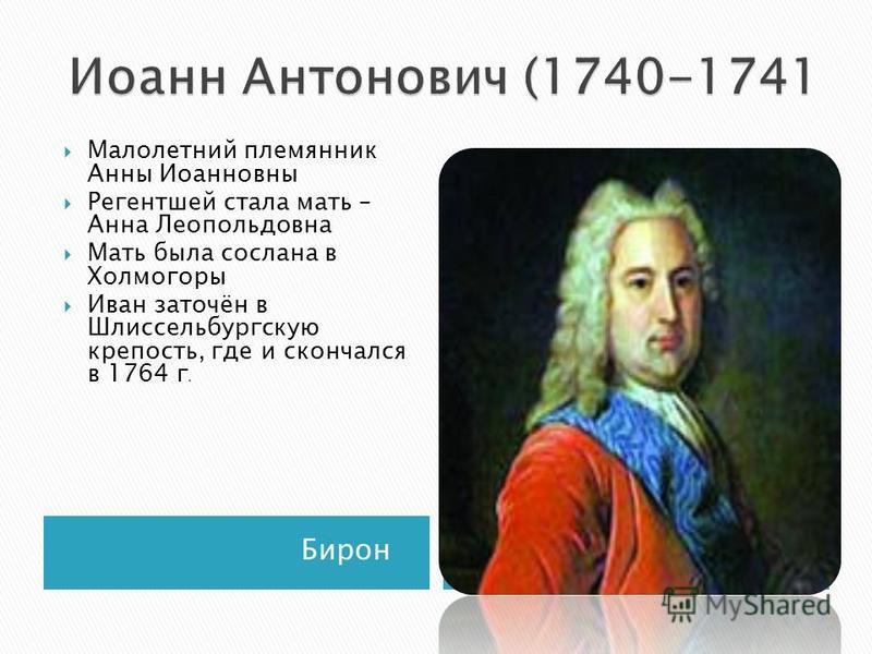 Бирон Малолетний племянник Анны Иоанновны Регентшей стала мать – Анна Леопольдовна Мать была сослана в Холмогоры Иван заточён в Шлиссельбургскую крепость, где и скончался в 1764 г.