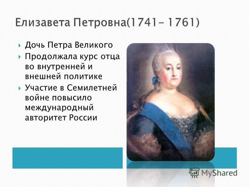 Дочь Петра Великого Продолжала курс отца во внутренней и внешней политике Участие в Семилетней войне повысило международный авторитет России