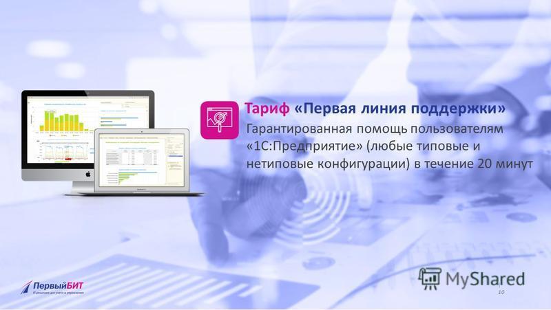 | Крупнейшая региональная сеть среди 1С:Франчайзи | www.1bit.ru | 9 www.1bit.ru | 10 Тариф «Первая линия поддержки» Гарантированная помощь пользователям «1С:Предприятие» (любые типовые и нетиповые конфигурации) в течение 20 минут