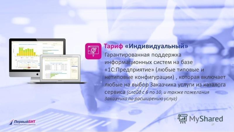 | Крупнейшая региональная сеть среди 1С:Франчайзи | www.1bit.ru | 9 www.1bit.ru | 17 Тариф «Индивидуальный» Гарантированная поддержка информационных систем на базе «1С:Предприятие» (любые типовые и нетиповые конфигурации), которая включает любые на в