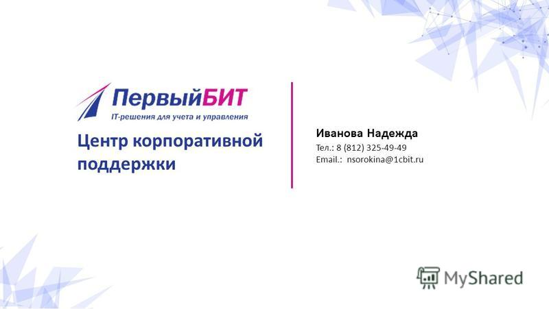 Иванова Надежда Тел.: 8 (812) 325-49-49 Email.: nsorokina@1cbit.ru Центр корпоративной поддержки