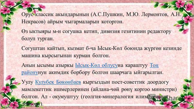 Орус классик акындарынын (А.С.Пушкин, М.Ю. Лермонтов, А.Н. Некрасов) айрым чыгармаларын которгон. Өз ыктыяры м-н согушка кетип, дивизия гезитинин редактору болуп курган. Согуштан кайтып, козмат б-ча Ысык-Көл боюнда жүргөн кезинде машина кырсыгынан ка