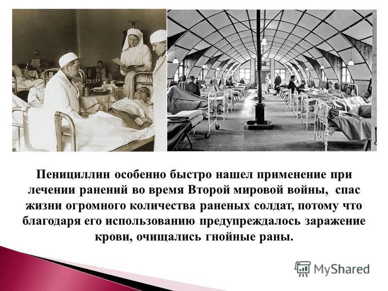 Пенициллин особенно быстро нашел применение при лечении ранений во время Второй мировой войны, спас жизни огромного количества раненых солдат, потому что благодаря его использованию предупреждалось заражение крови, очищались гнойные раны.