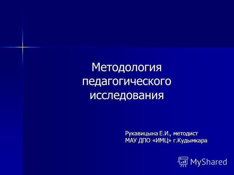 Методология педагогического исследования Рукавицына Е.И., методист МАУ ДПО «ИМЦ» г.Кудымкара