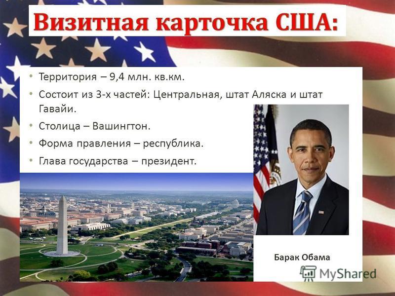 Территория – 9,4 млн. кв.км. Состоит из 3-х частей: Центральная, штат Аляска и штат Гавайи. Столица – Вашингтон. Форма правления – республика. Глава государства – президент. Барак Обама