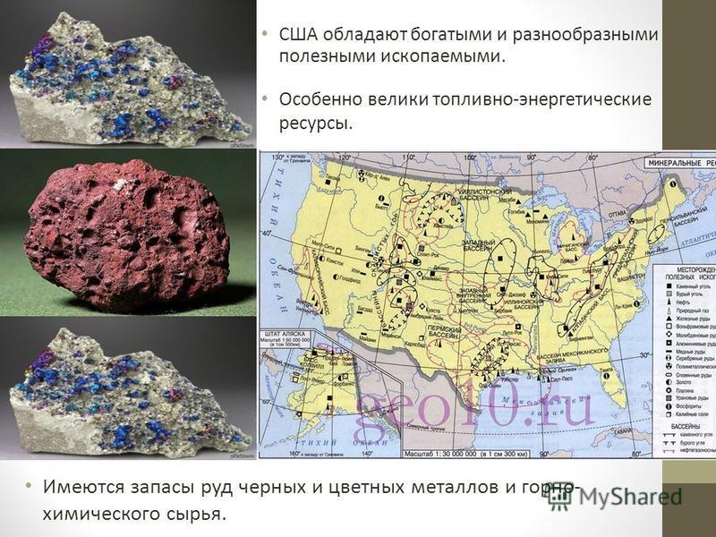 США обладают богатыми и разнообразными полезными ископаемыми. Имеются запасы руд черных и цветных металлов и горно- химического сырья. Особенно велики топливно-энергетические ресурсы.