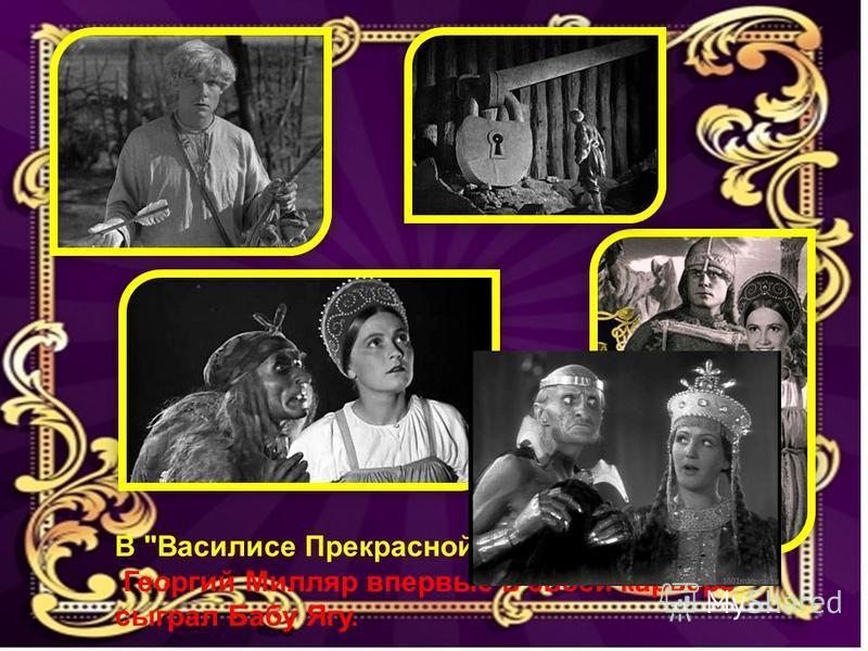 В Василисе Прекрасной» Георгий Милляр впервые в своей карьере сыграл Бабу Ягу.