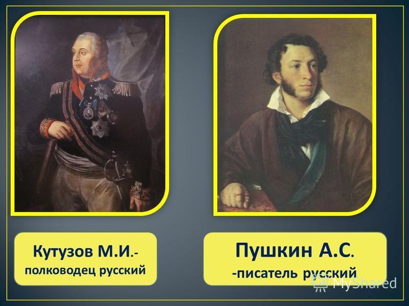 Кутузов М. И.- полководец русский Пушкин А. С. - писатель русский