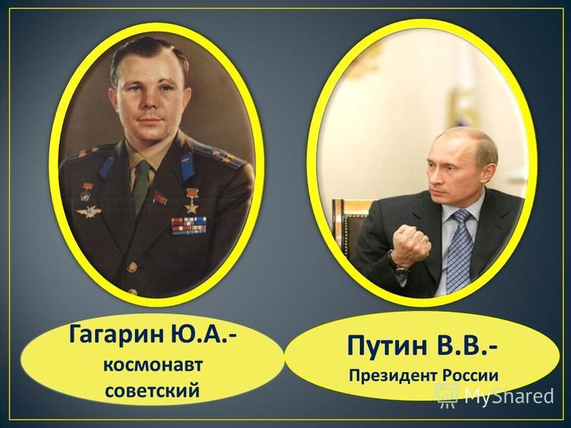 Гагарин Ю. А.- космонавт советский Путин В. В.- Президент России