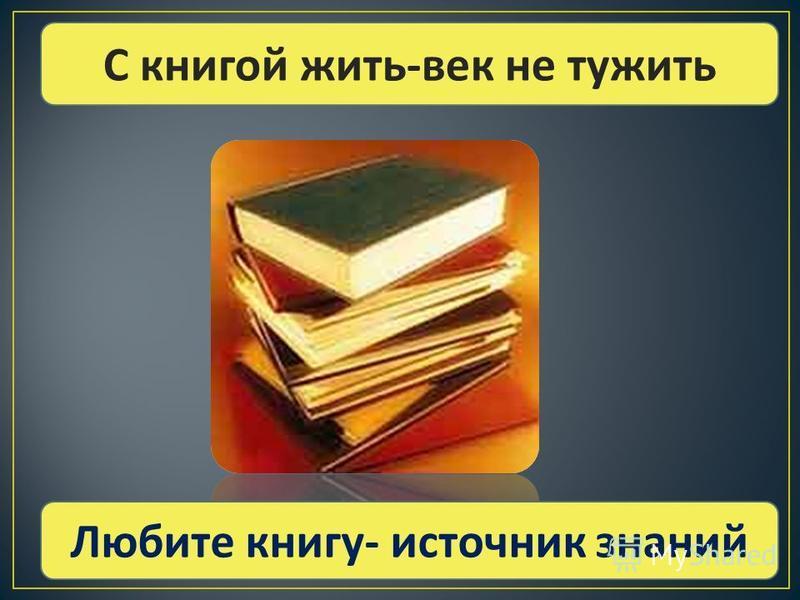 С книгой жить - век не тужить Любите книгу - источник знаний