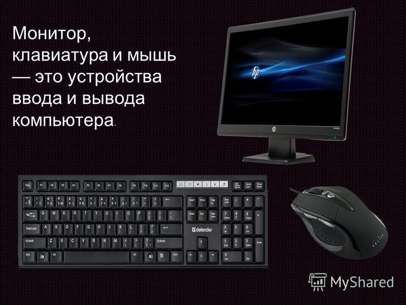 Монитор, клавиатура и мышь это устройства ввода и вывода компьютера.