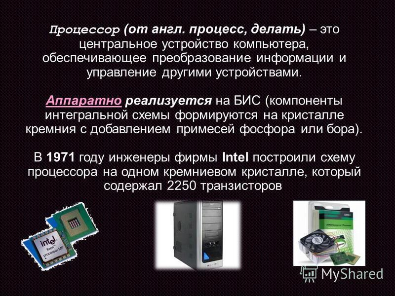 Процессор (от англ. процесс, делать) – это центральное устройство компьютера, обеспечивающее преобразование информации и управление другими устройствами. Аппаратно реализуется на БИС (компоненты интегральной схемы формируются на кристалле кремния с д