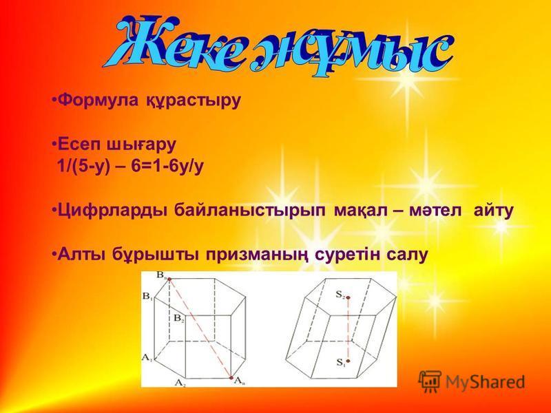 Формула құрастыру Есеп шығару 1/(5-у) – 6=1-6у/у Цифрларды байланыстырып мақал – мәтел айту Алты бұрышты призманың суретін салу
