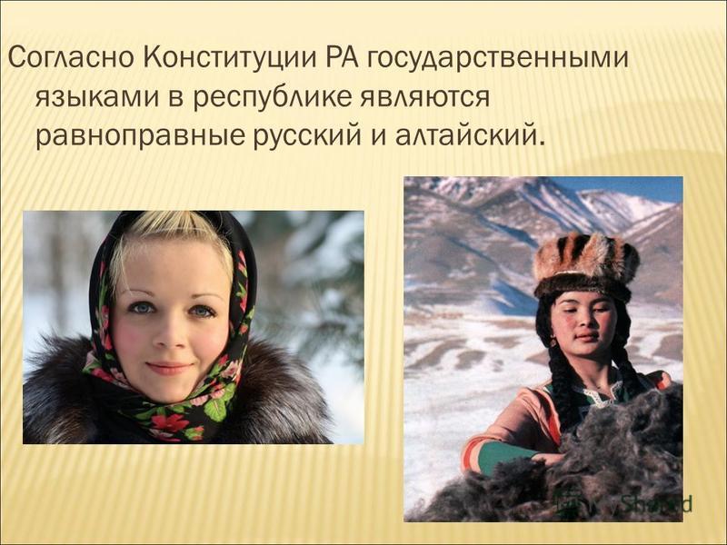 Согласно Конституции РА государственными языками в республике являются равноправные русский и алтайский.