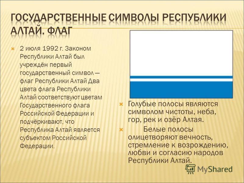 2 июля 1992 г. Законом Республики Алтай был учреждён первый государственный символ флаг Республики Алтай Два цвета флага Республики Алтай соответствуют цветам Государственного флага Российской Федерации и подчёркивают, что Республика Алтай является с