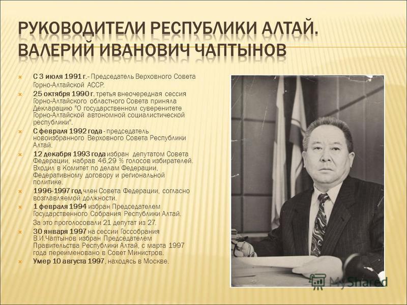 С 3 июля 1991 г.- Председатель Верховного Совета Горно-Алтайской АССР. 25 октября 1990 г. третья внеочередная сессия Горно-Алтайского областного Совета приняла Декларацию