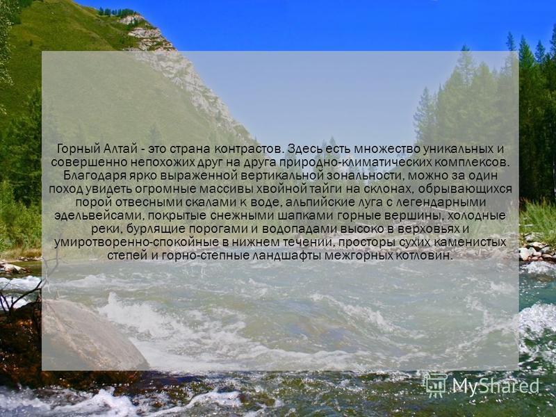 Горный Алтай - это страна контрастов. Здесь есть множество уникальных и совершенно непохожих друг на друга природно-климатических комплексов. Благодаря ярко выраженной вертикальной зональности, можно за один поход увидеть огромные массивы хвойной тай