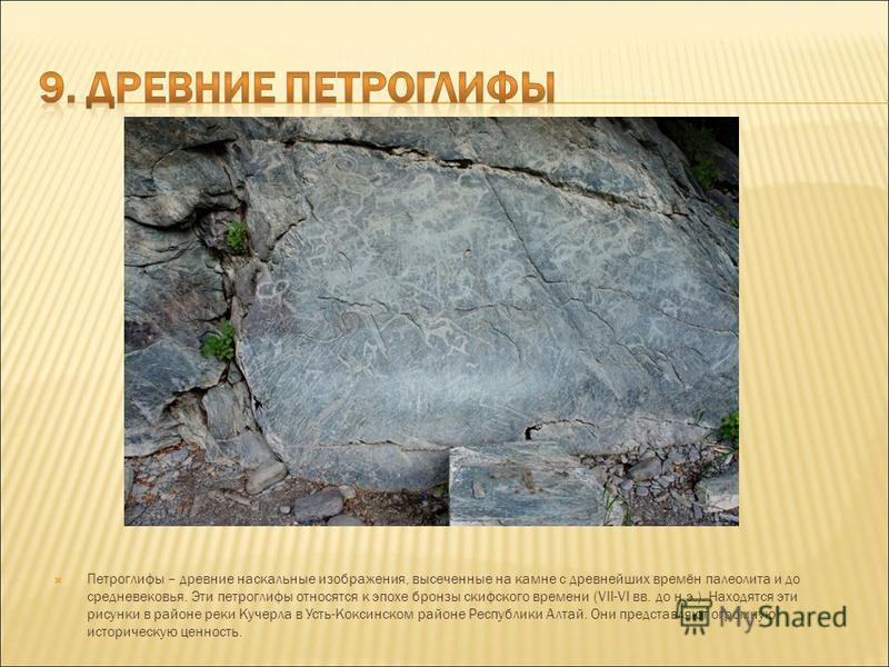 Петроглифы – древние наскальные изображения, высеченные на камне с древнейших времён палеолита и до средневековья. Эти петроглифы относятся к эпохе бронзы скифского времени (VII-VI вв. до н.э.). Находятся эти рисунки в районе реки Кучерла в Усть-Кокс
