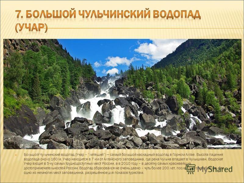 Большой Чульчинский водопад (Учар – летящий) самый большой каскадный водопад в Горном Алтае. Высота падения водопада около 160 м. Учар находится в 7 км от Алтайского заповедника, где река Чульча впадает в Чулышман. Водоскат Учар входит в 5-ку самых т