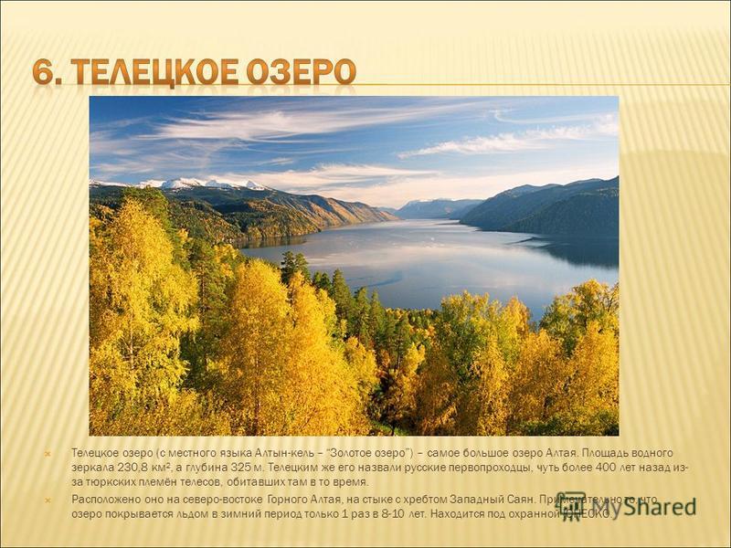 Телецкое озеро (с местного языка Алтын-кель – Золотое озеро) – самое большое озеро Алтая. Площадь водного зеркала 230,8 км², а глубина 325 м. Телецким же его назвали русские первопроходцы, чуть более 400 лет назад из- за тюркских племён телесов, обит