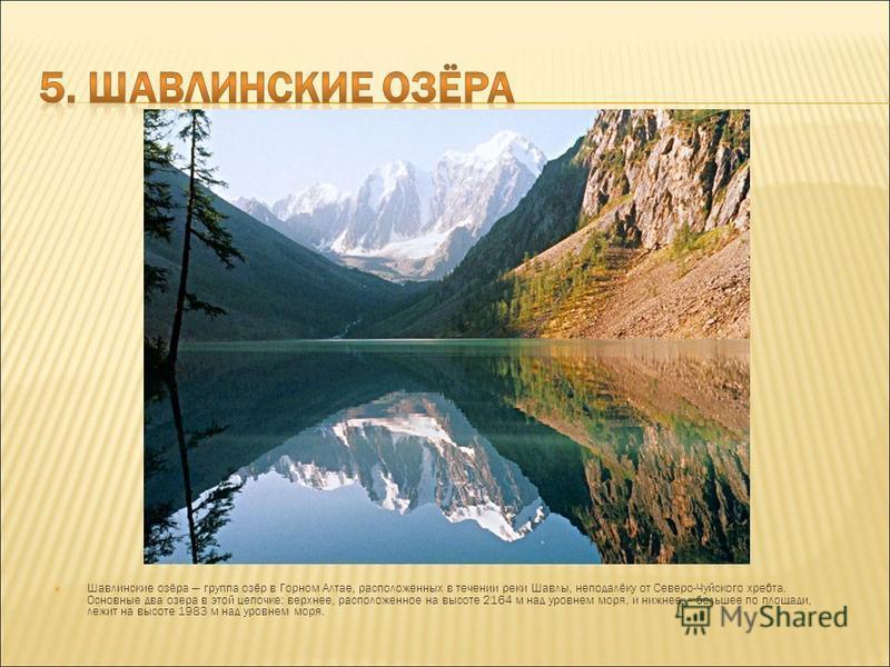 Шавлинские озёра группа озёр в Горном Алтае, расположенных в течении реки Шавлы, неподалёку от Северо-Чуйского хребта. Основные два озера в этой цепочке: верхнее, расположенное на высоте 2164 м над уровнем моря, и нижнее – большее по площади, лежит н