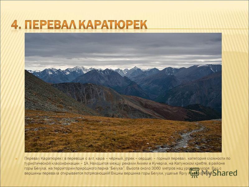 Перевал Каратюрек ( в переводе с алт. кара – чёрный, ј ӱ рек – сердце) – горный перевал, категория сложности по туристической классификации – 1А. Находится между реками Аккем и Кучерла, на Катунском хребте, в районе горы Белуха, на территории природн