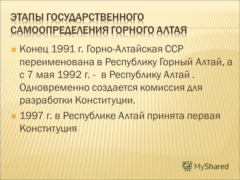 Конец 1991 г. Горно-Алтайская ССР переименована в Республику Горный Алтай, а с 7 мая 1992 г. - в Республику Алтай. Одновременно создается комиссия для разработки Конституции. 1997 г. в Республике Алтай принята первая Конституция