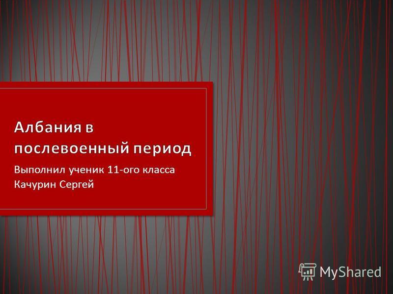 Выполнил ученик 11- ого класса Качурин Сергей