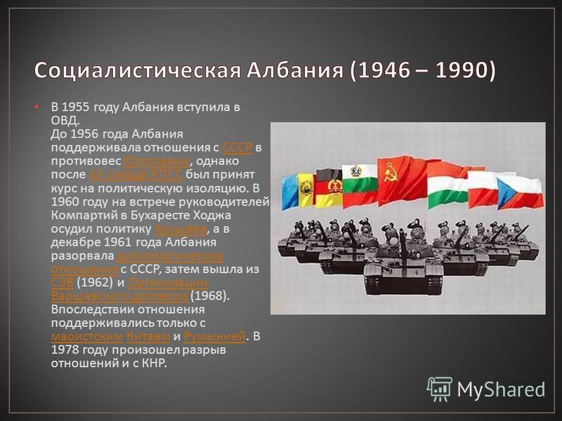 В 1955 году Албания вступила в ОВД. До 1956 года Албания поддерживала отношения с СССР в противовес Югославии, однако после ХХ съезда КПСС был принят курс на политическую изоляцию. В 1960 году на встрече руководителей Компартий в Бухаресте Ходжа осуд
